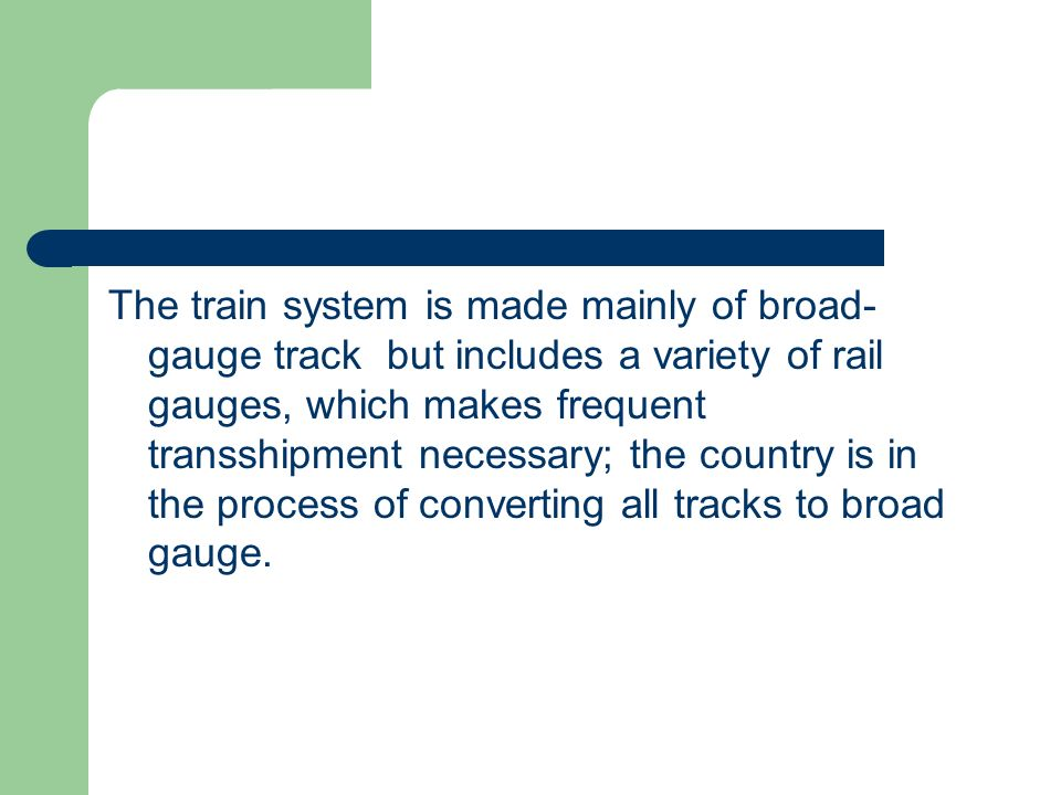 The train system is made mainly of broad-gauge track but includes a variety of rail gauges, which makes frequent transshipment necessary; the country is in the process of converting all tracks to broad gauge.