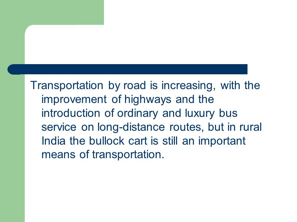 Transportation by road is increasing, with the improvement of highways and the introduction of ordinary and luxury bus service on long-distance routes, but in rural India the bullock cart is still an important means of transportation.