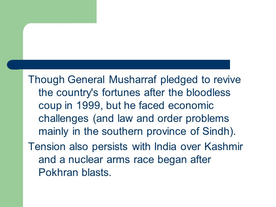 Though General Musharraf pledged to revive the country s fortunes after the bloodless coup in 1999, but he faced economic challenges (and law and order problems mainly in the southern province of Sindh).