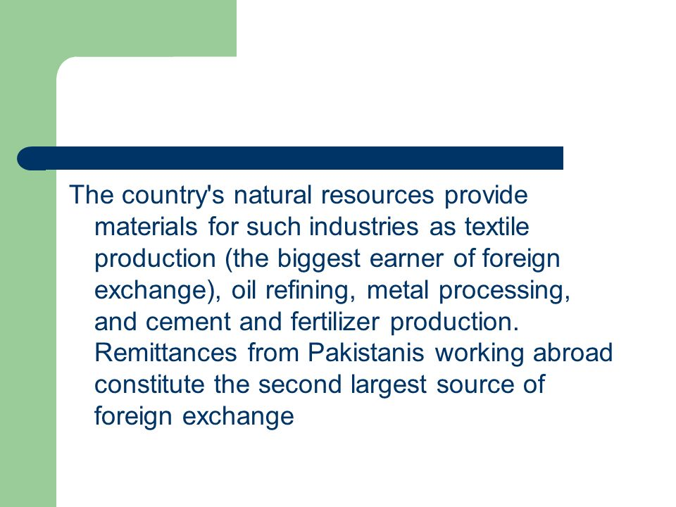 The country s natural resources provide materials for such industries as textile production (the biggest earner of foreign exchange), oil refining, metal processing, and cement and fertilizer production.