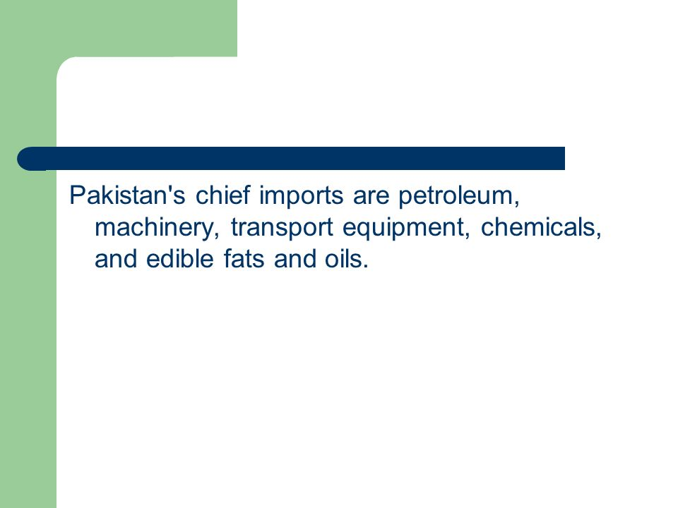 Pakistan s chief imports are petroleum, machinery, transport equipment, chemicals, and edible fats and oils.