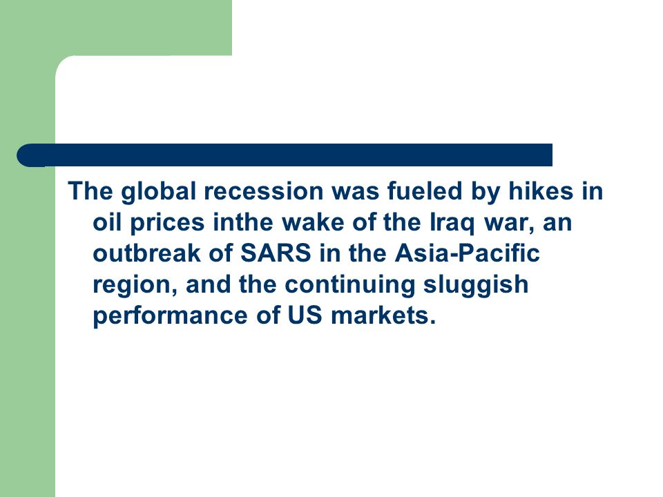 The global recession was fueled by hikes in oil prices inthe wake of the Iraq war, an outbreak of SARS in the Asia-Pacific region, and the continuing sluggish performance of US markets.