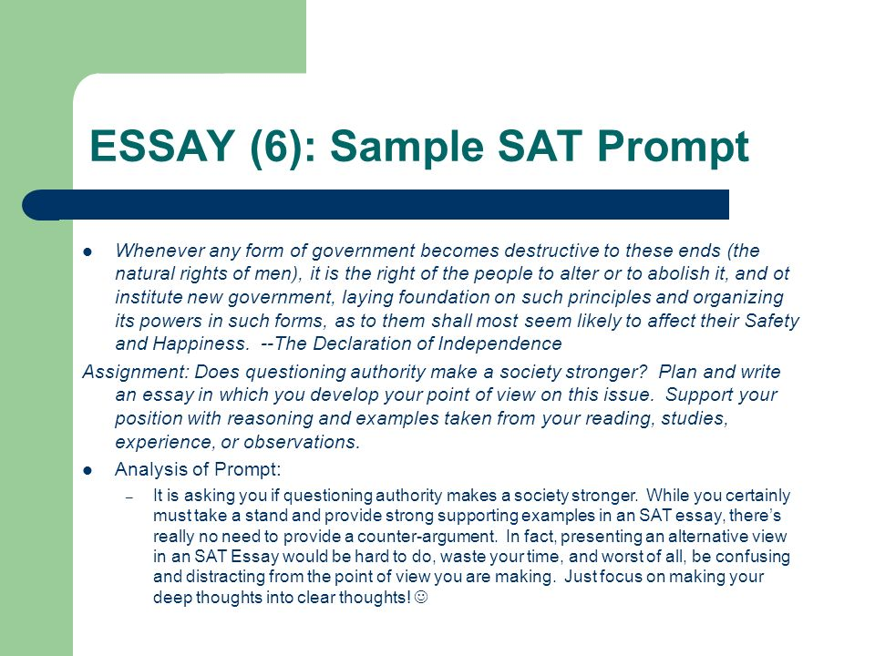 "sat prompt essay questions Essays changes and basic features the new (or ""redesigned"") sat essay, debuting in march of 2016 as an optional section on the new sat, looks radically different than the earlier version of the essayinstead of coming up with your own argument, you'll now be required to analyze someone else's argument."