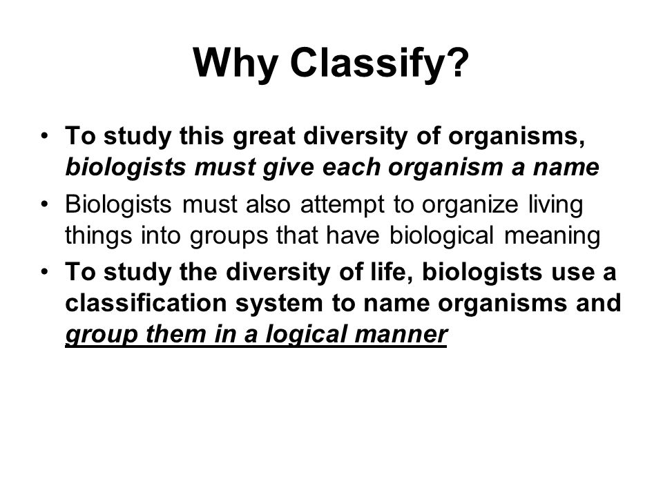 Why Classify To study this great diversity of organisms, biologists must give each organism a name.