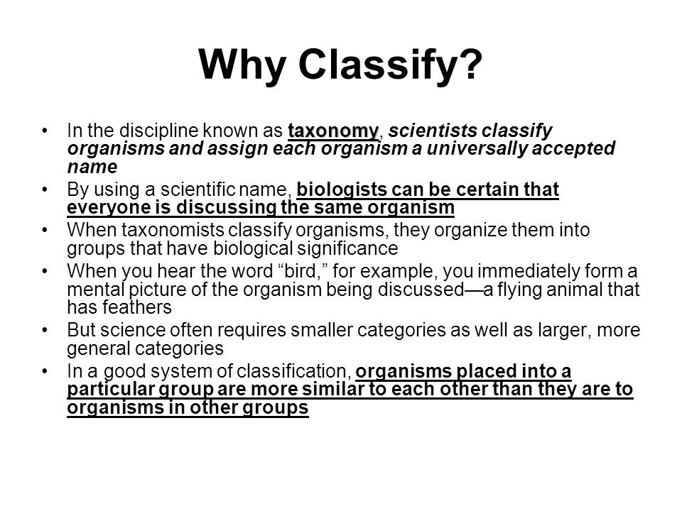 Why Classify In the discipline known as taxonomy, scientists classify organisms and assign each organism a universally accepted name.