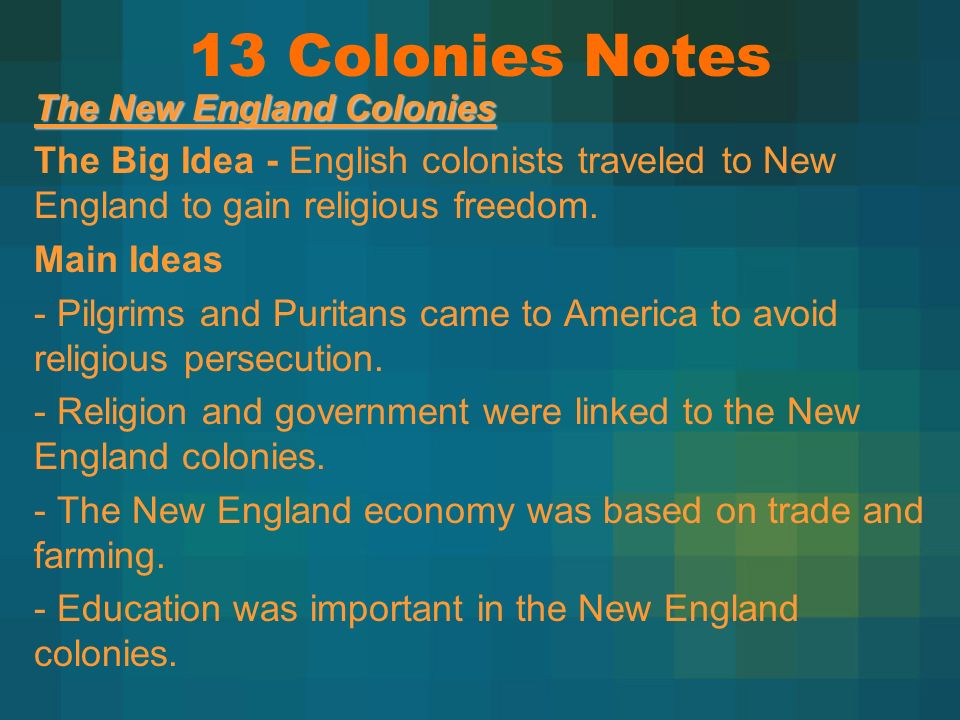 13 Colonies Notes The New England Colonies. The Big Idea - English colonists traveled to New England to gain religious freedom.