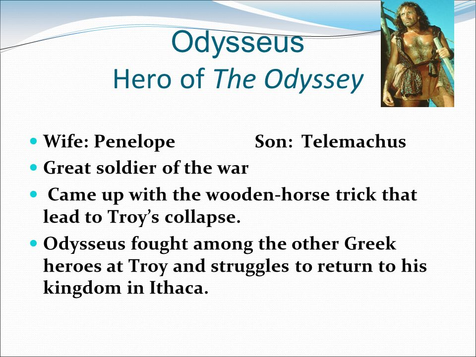 odysseus the great greek hero in the odyssey Around the late eighth or early seventh century bc, a poet, known to later ages as homer, composed two epic poems that tell the tales of the trojan war, the iliad and the odyssey the iliad tells the story of the rage of achilles, the great greek warrior, while the odyssey tells the story of the coming home of odysseus, the.