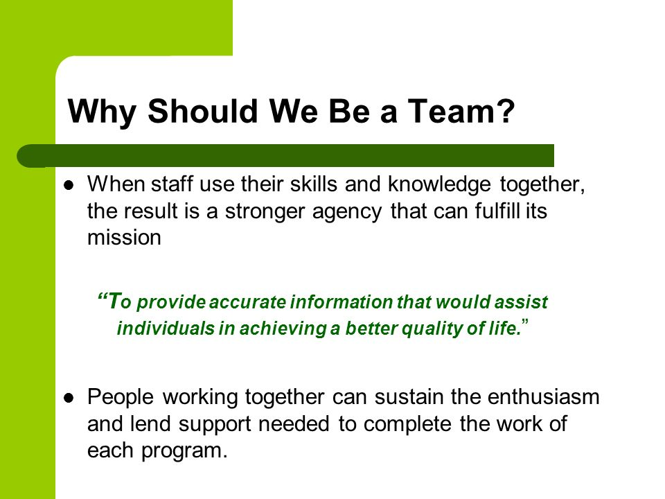 Why Should We Be a Team When staff use their skills and knowledge together, the result is a stronger agency that can fulfill its mission.