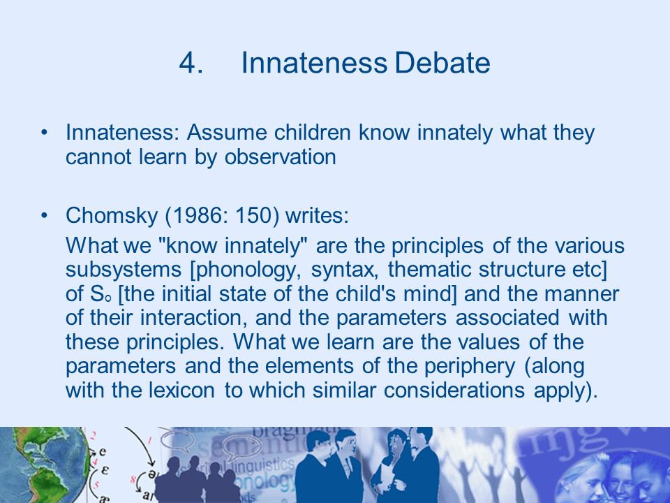Innateness Debate Innateness: Assume children know innately what they cannot learn by observation. Chomsky (1986: 150) writes: