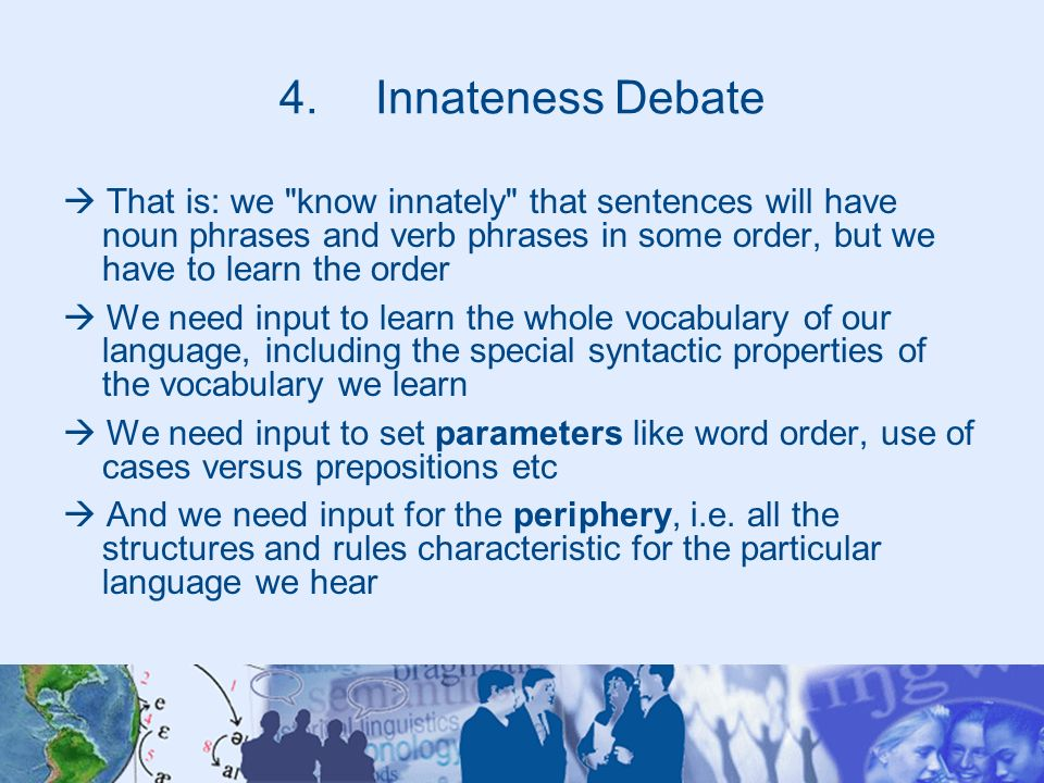 Innateness Debate  That is: we know innately that sentences will have noun phrases and verb phrases in some order, but we have to learn the order.