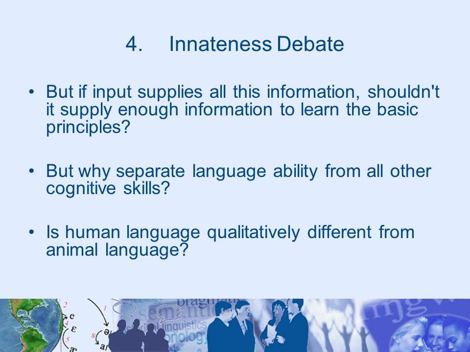 Innateness Debate But if input supplies all this information, shouldn t it supply enough information to learn the basic principles
