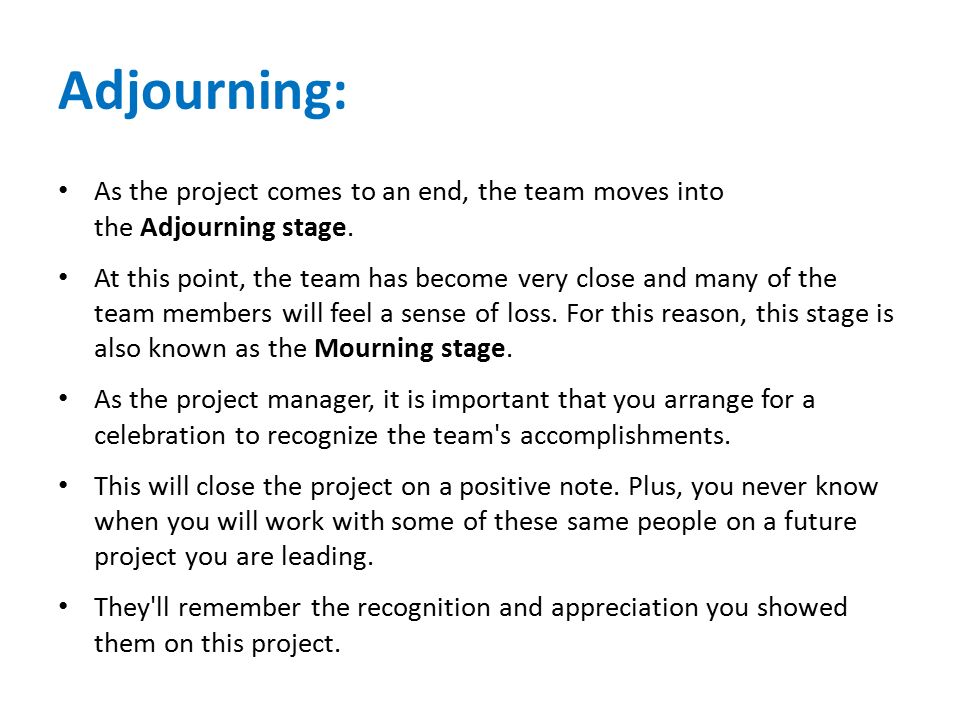Adjourning: As the project comes to an end, the team moves into the Adjourning stage.