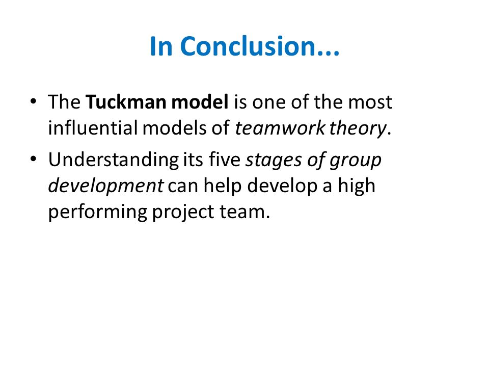 In Conclusion... The Tuckman model is one of the most influential models of teamwork theory.