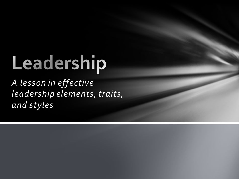 A lesson in effective leadership elements, traits, and styles