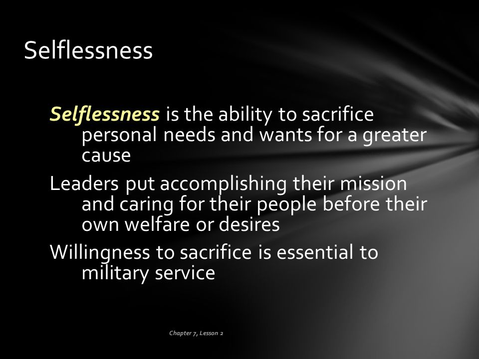 Selflessness Selflessness is the ability to sacrifice personal needs and wants for a greater cause.