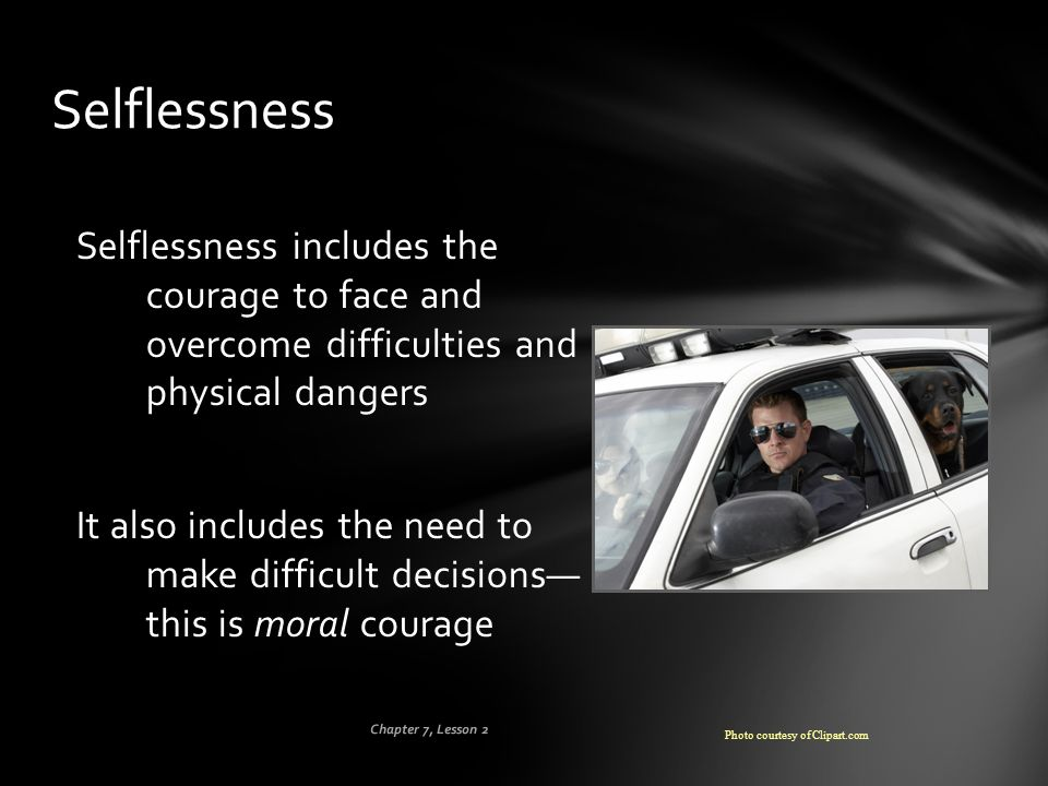 Selflessness Selflessness includes the courage to face and overcome difficulties and physical dangers.