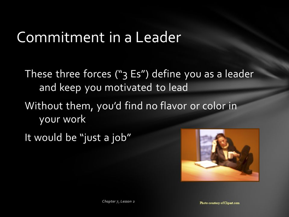 Commitment in a Leader These three forces ( 3 Es ) define you as a leader and keep you motivated to lead.