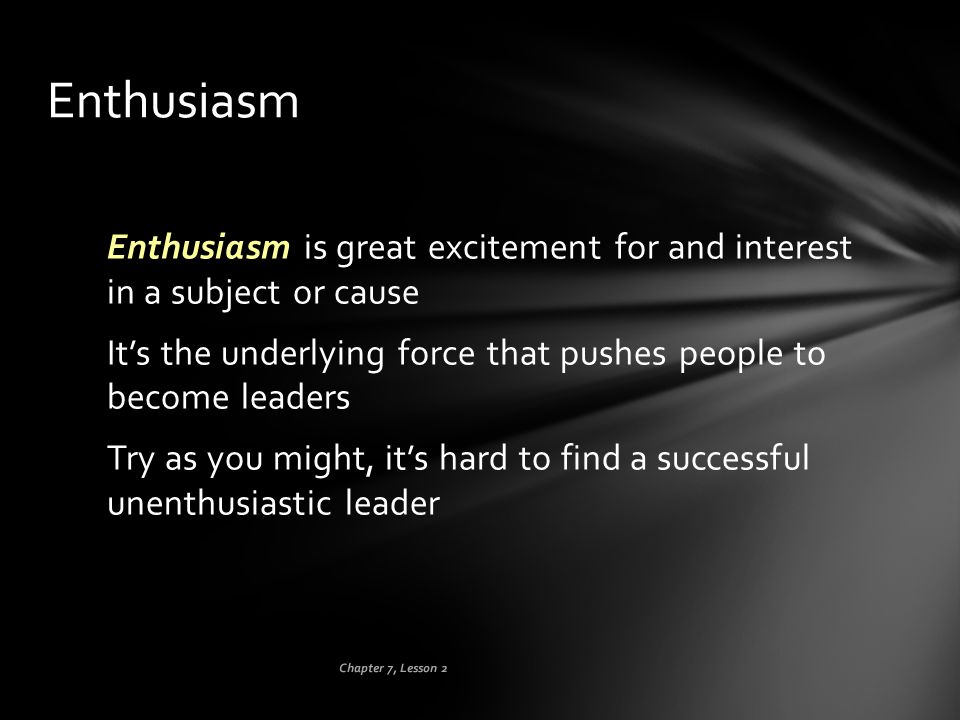 Enthusiasm Enthusiasm is great excitement for and interest in a subject or cause. It's the underlying force that pushes people to become leaders.