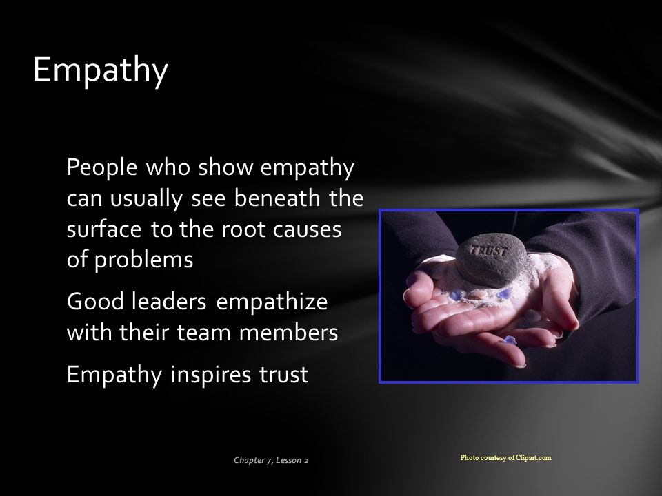Empathy People who show empathy can usually see beneath the surface to the root causes of problems.