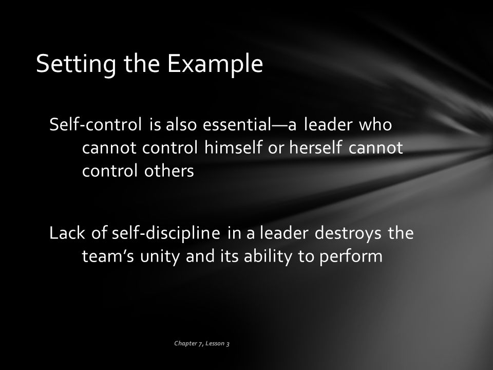 Setting the Example Self-control is also essential—a leader who cannot control himself or herself cannot control others.
