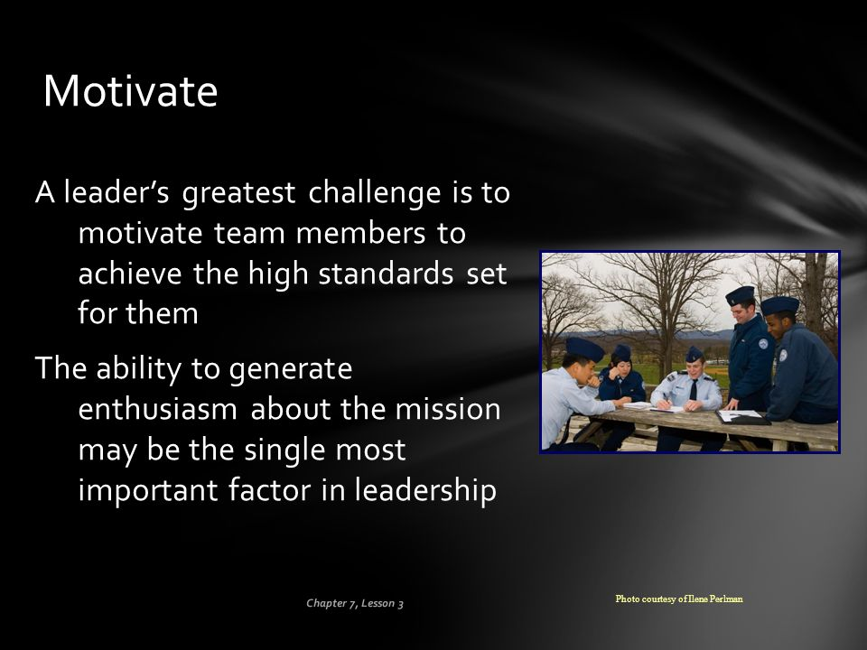 Motivate A leader's greatest challenge is to motivate team members to achieve the high standards set for them.