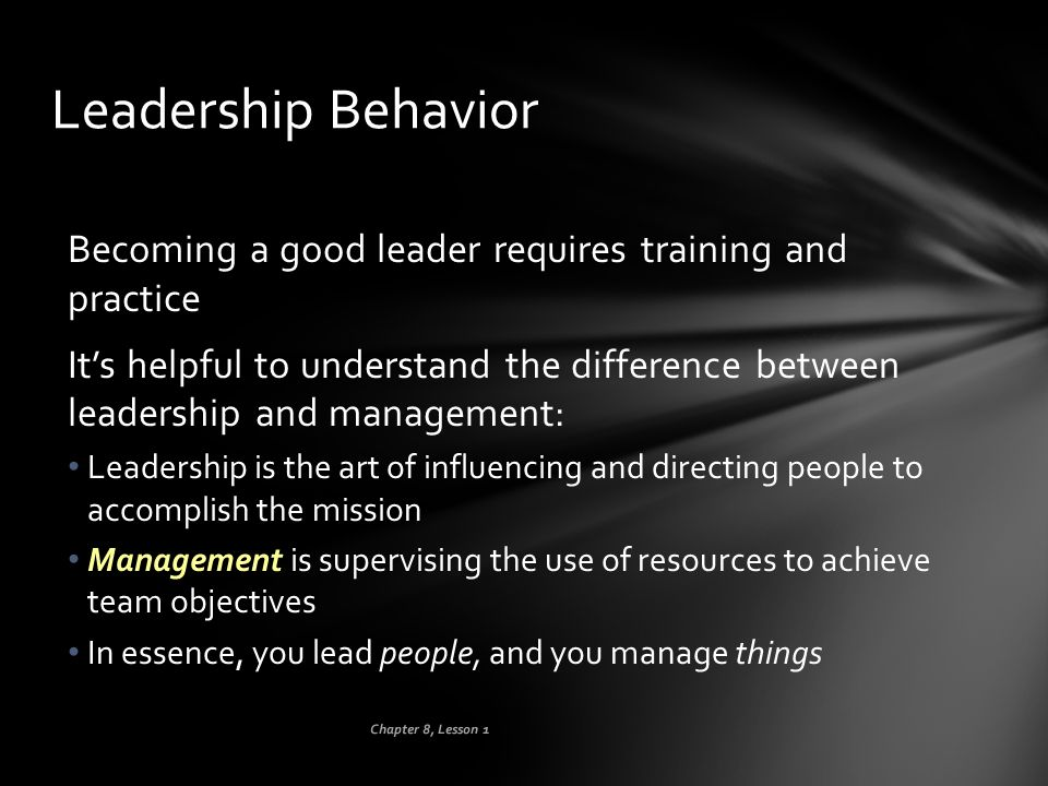 Leadership Behavior Becoming a good leader requires training and practice.