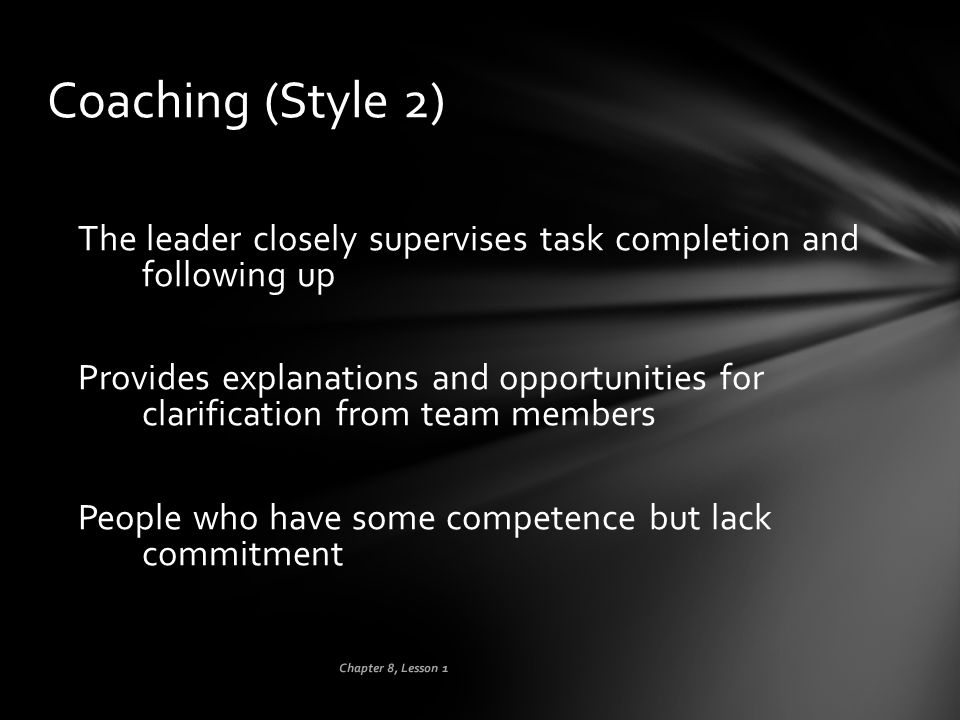 Coaching (Style 2) The leader closely supervises task completion and following up.