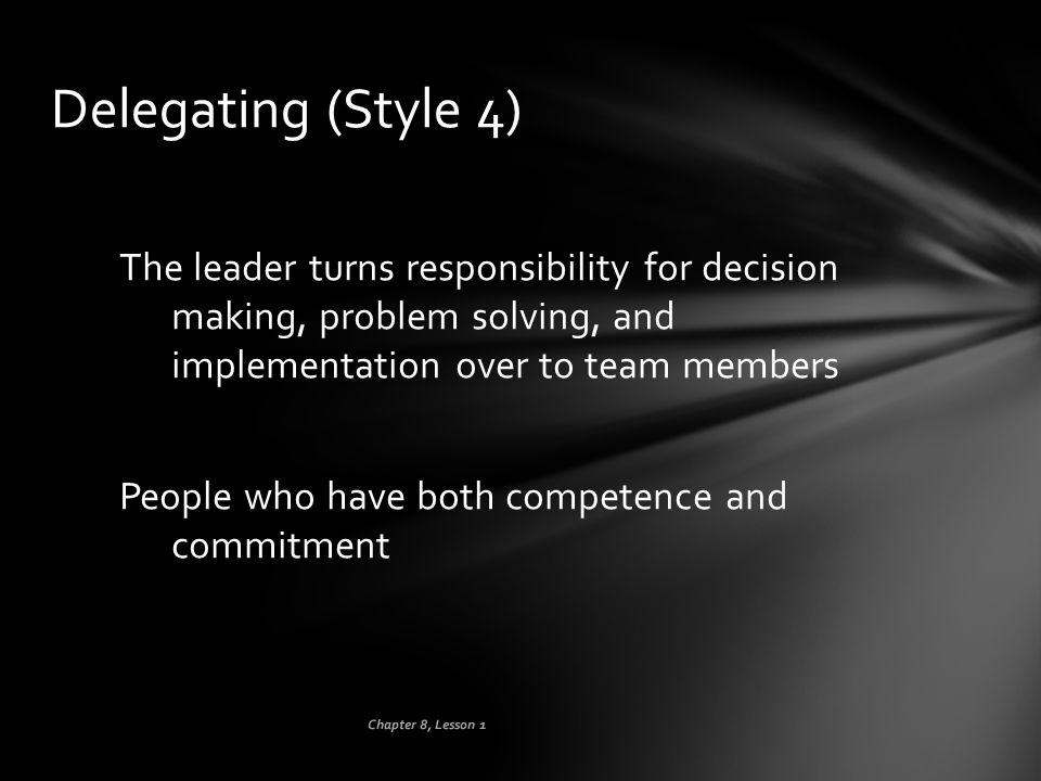 Delegating (Style 4) The leader turns responsibility for decision making, problem solving, and implementation over to team members.