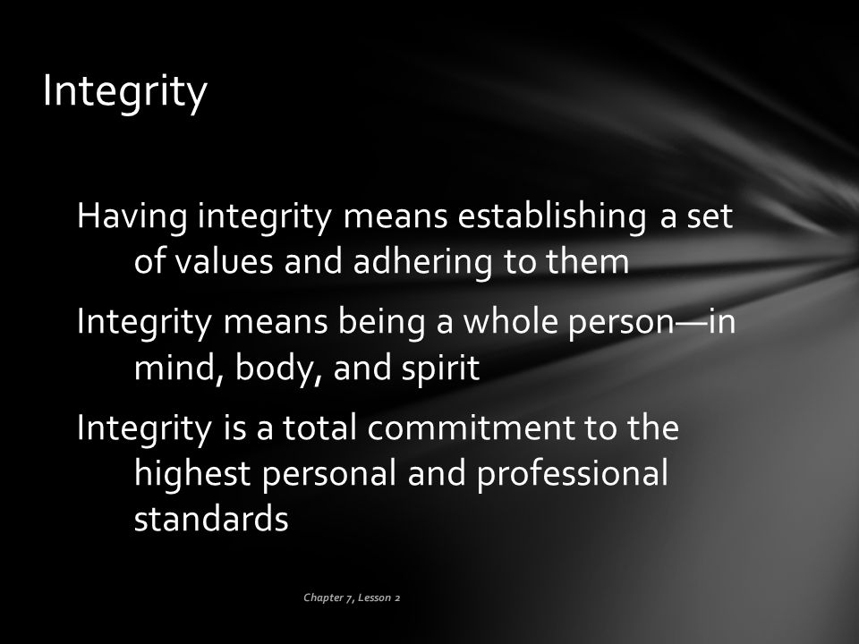 Integrity Having integrity means establishing a set of values and adhering to them. Integrity means being a whole person—in mind, body, and spirit.