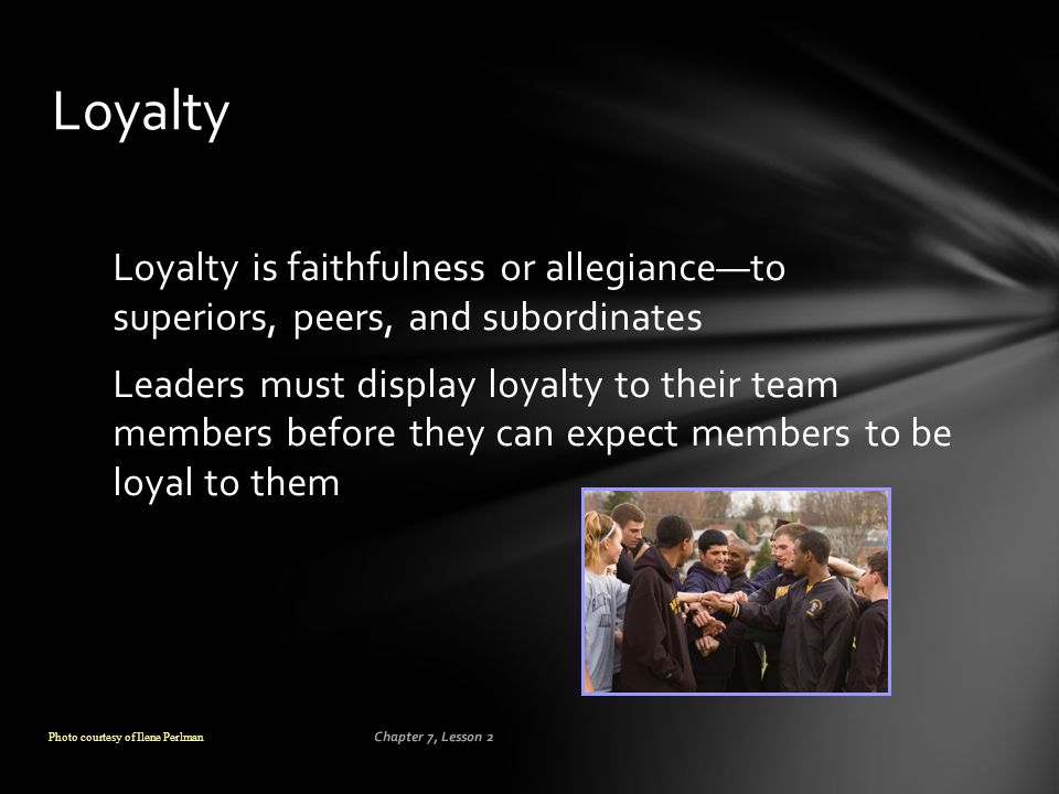 Loyalty Loyalty is faithfulness or allegiance—to superiors, peers, and subordinates.