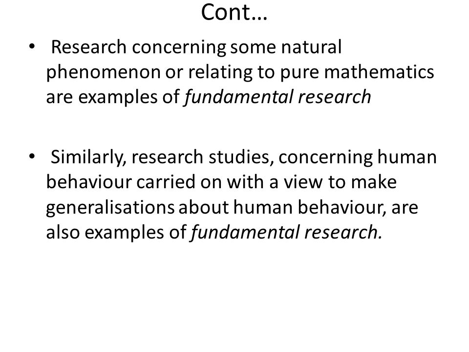 Cont… Research concerning some natural phenomenon or relating to pure mathematics are examples of fundamental research.