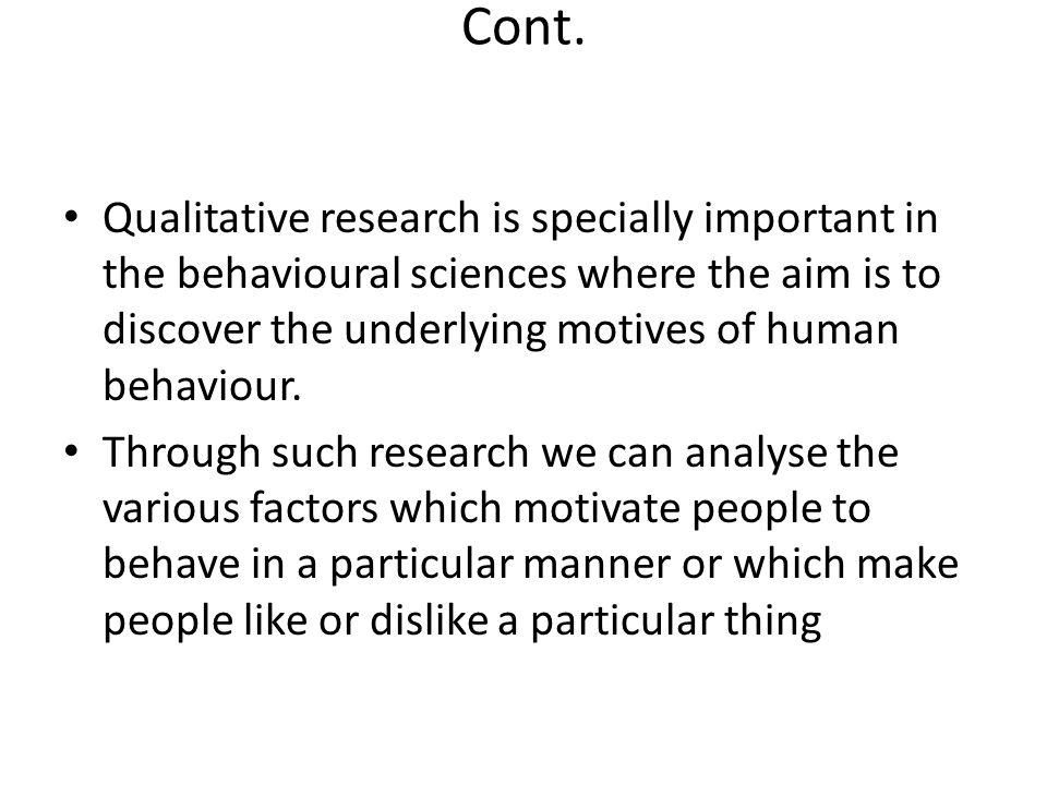 Cont. Qualitative research is specially important in the behavioural sciences where the aim is to discover the underlying motives of human behaviour.