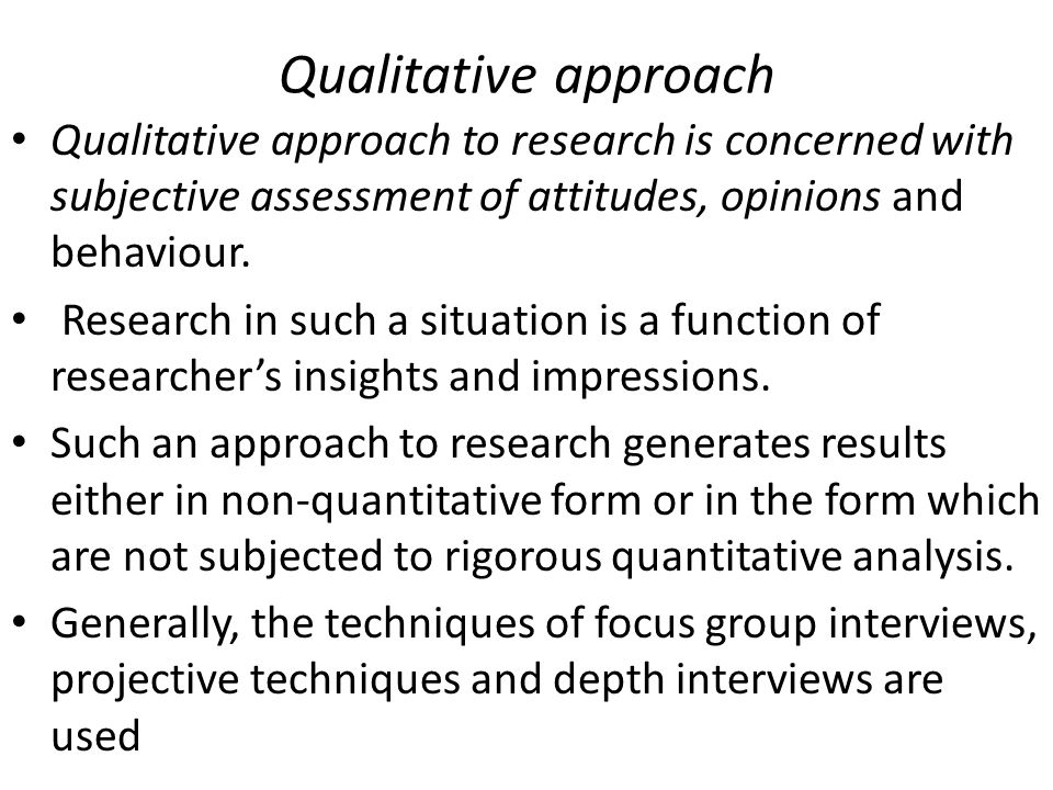 Qualitative approach Qualitative approach to research is concerned with subjective assessment of attitudes, opinions and behaviour.