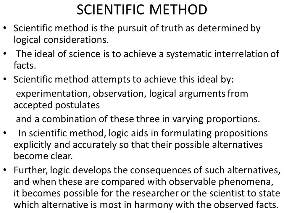 SCIENTIFIC METHOD Scientific method is the pursuit of truth as determined by logical considerations.