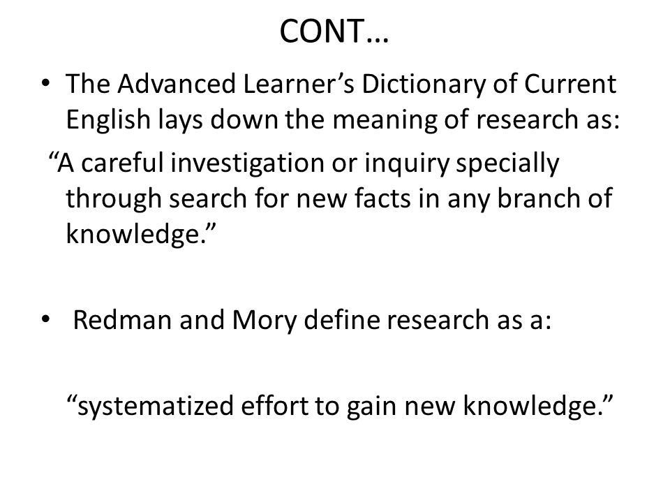 CONT… The Advanced Learner's Dictionary of Current English lays down the meaning of research as: