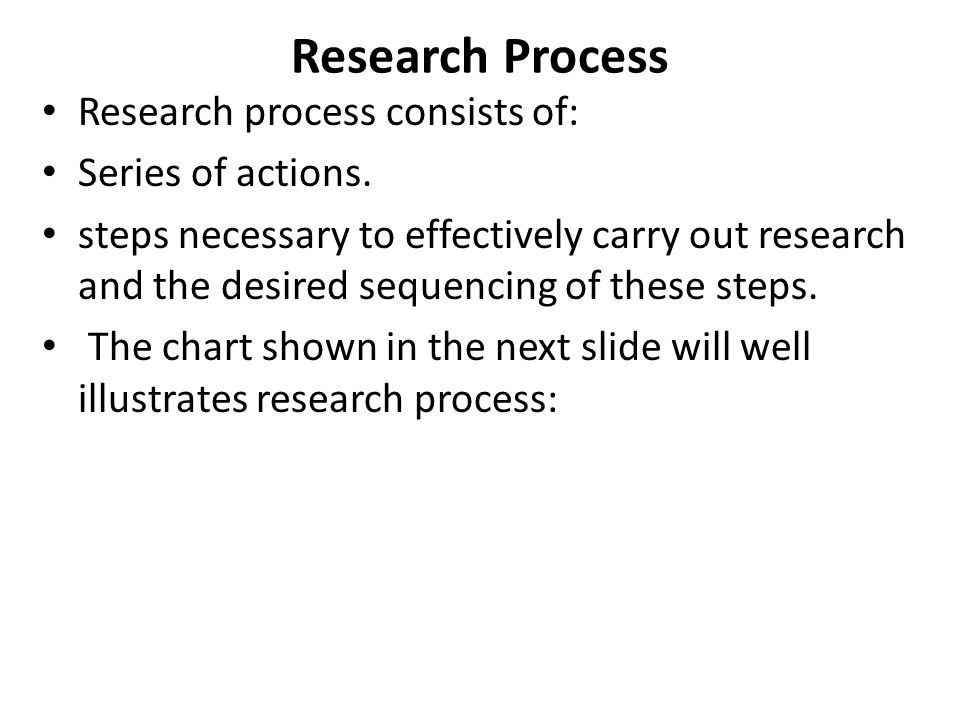 Research Process Research process consists of: Series of actions.