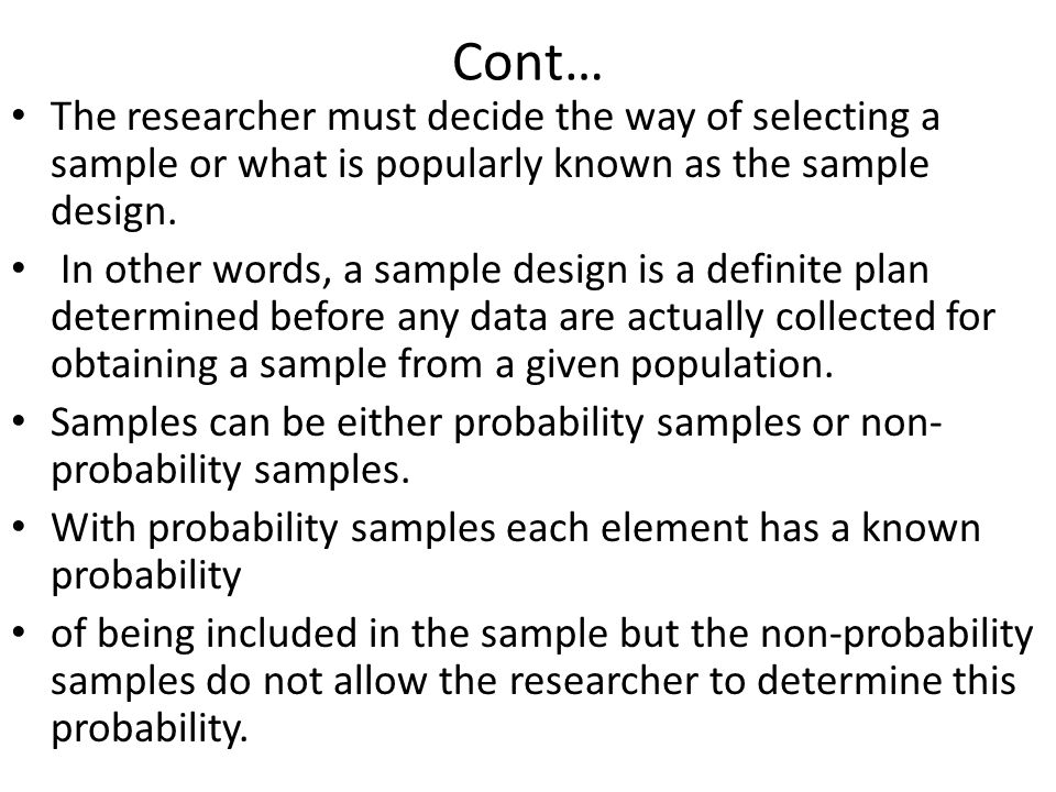 Cont… The researcher must decide the way of selecting a sample or what is popularly known as the sample design.