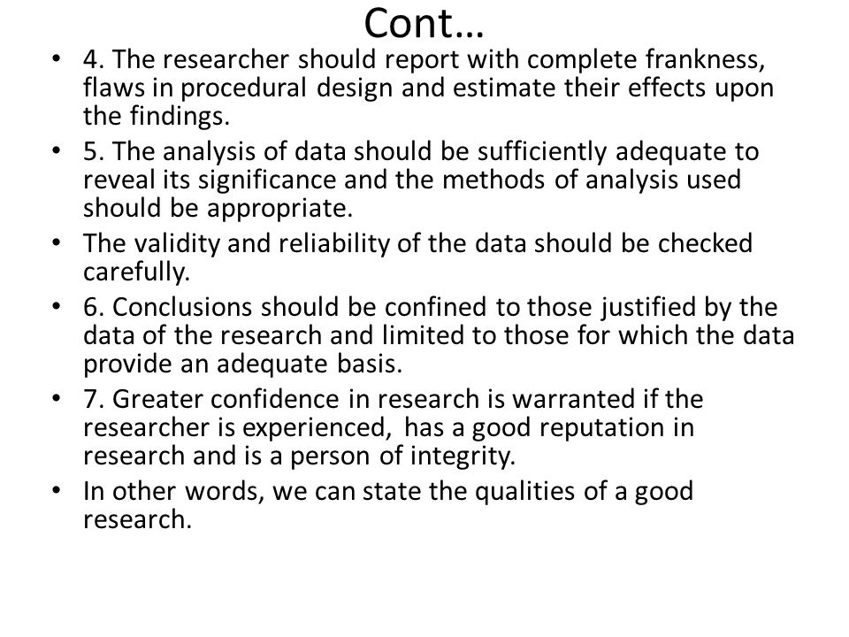 Cont… 4. The researcher should report with complete frankness, flaws in procedural design and estimate their effects upon the findings.