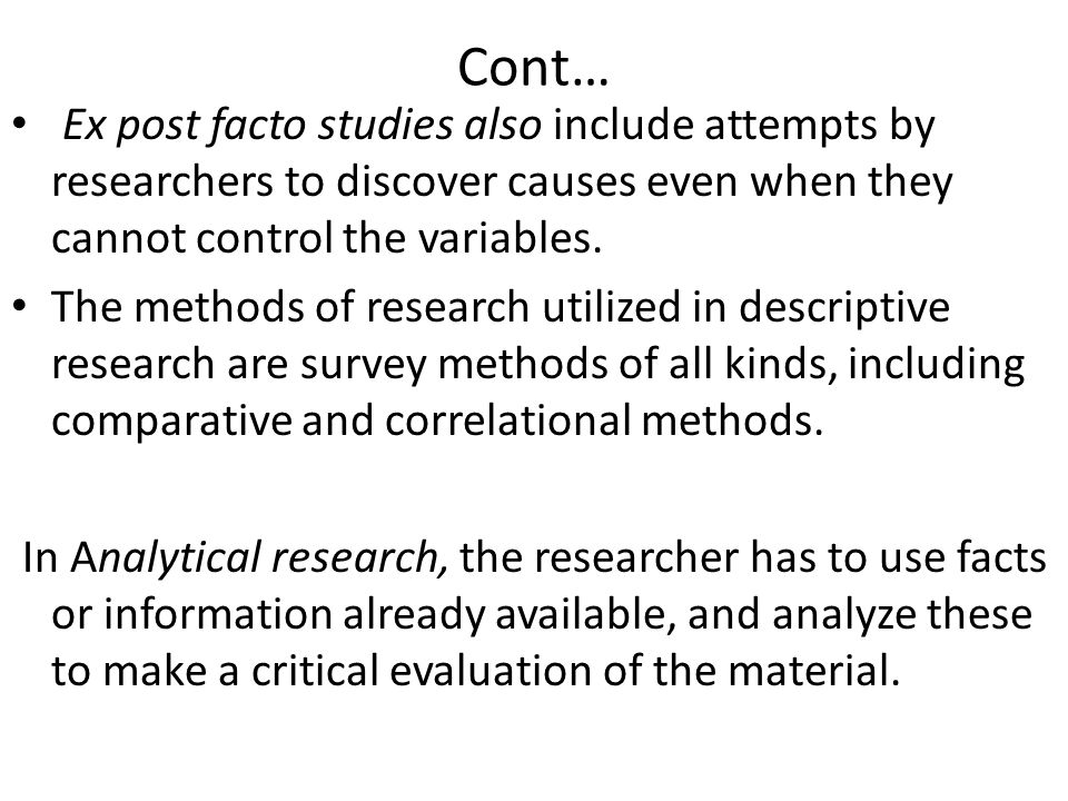 Cont… Ex post facto studies also include attempts by researchers to discover causes even when they cannot control the variables.