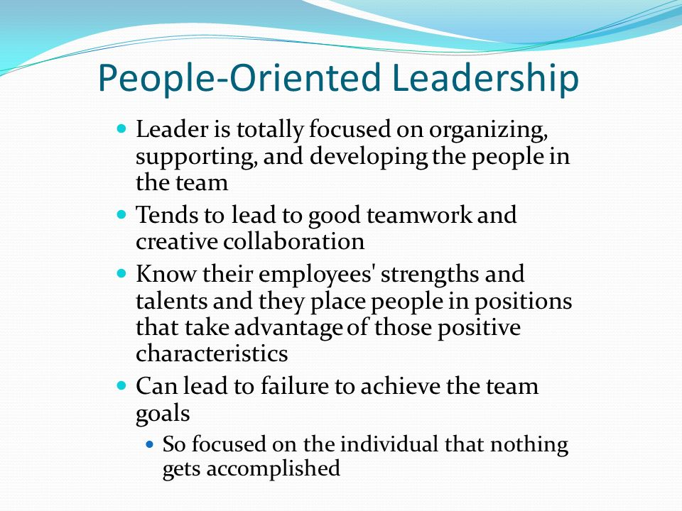 people oriented leadership This style of leadership is the opposite of task-oriented leadership: the leader is totally focused on organizing, supporting and developing the people in the leader's team a participative style, it tends to lead to good teamwork and creative collaboration.