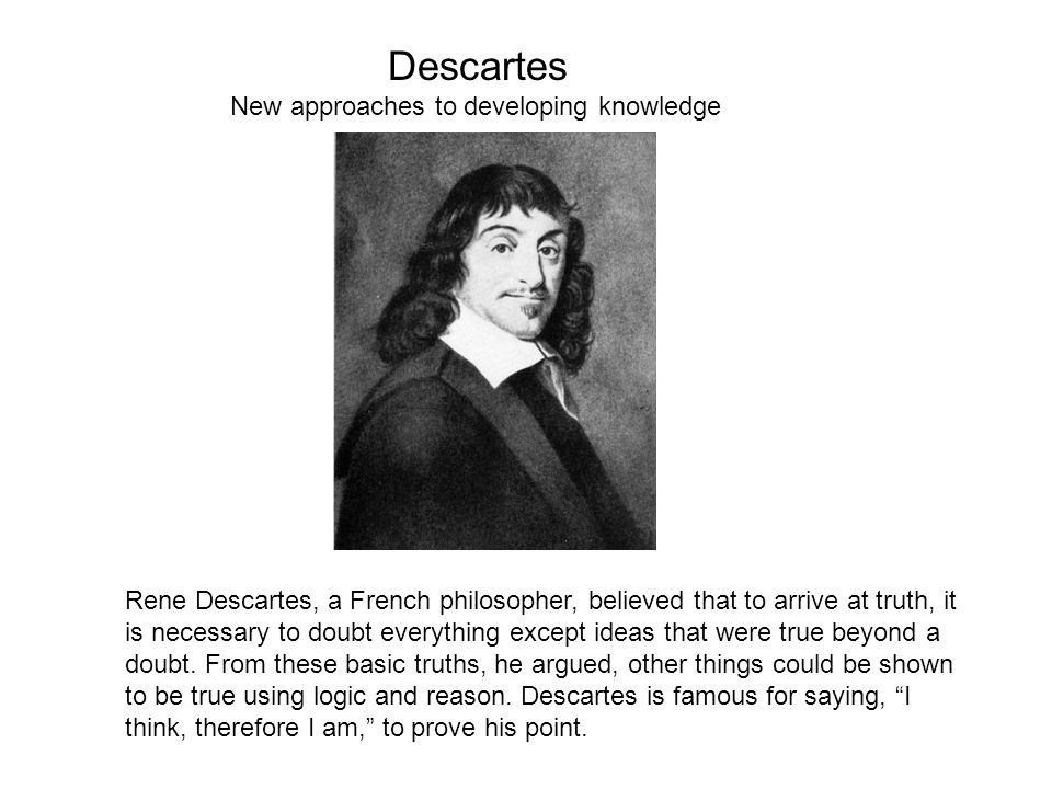 descartes knowledge Descartes uses three very similar arguments to open all our knowledge to doubt:  the dream argument, the deceiving god argument, and the evil demon.
