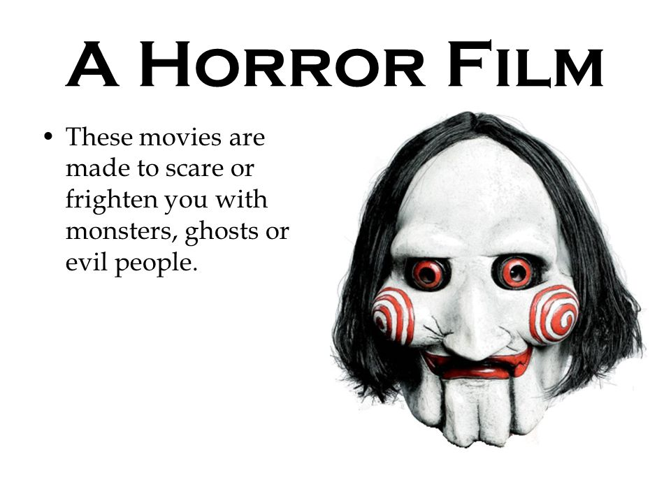 A Horror Film These movies are made to scare or frighten you with monsters, ghosts or evil people.