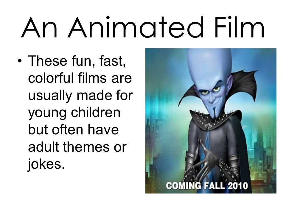 An Animated Film These fun, fast, colorful films are usually made for young children but often have adult themes or jokes.