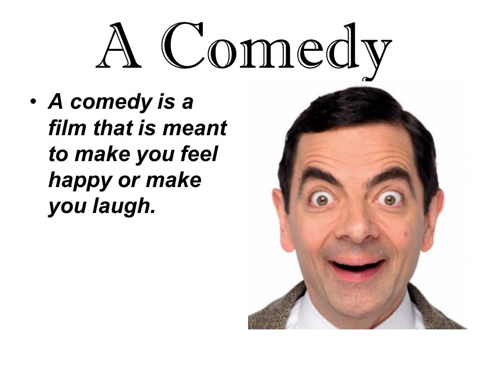 A Comedy A comedy is a film that is meant to make you feel happy or make you laugh.