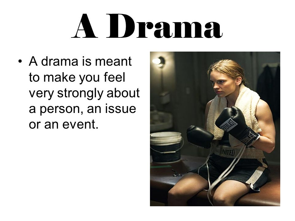 A Drama A drama is meant to make you feel very strongly about a person, an issue or an event.