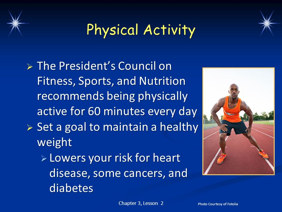 Physical Activity The President's Council on Fitness, Sports, and Nutrition recommends being physically active for 60 minutes every day.