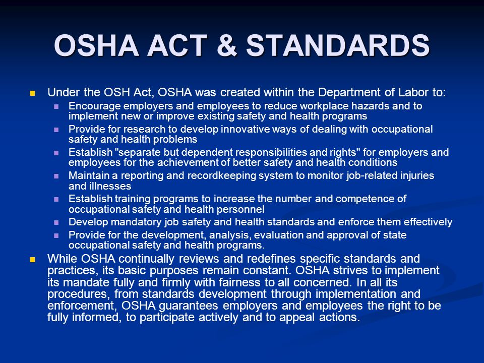 osha act Under the osh act, employers are responsible for providing a safe and healthful workplace osha's mission is to assure safe and healthful workplaces by setting and enforcing standards, and by providing training, outreach, education and assistance employers must comply with all applicable osha standards employers.