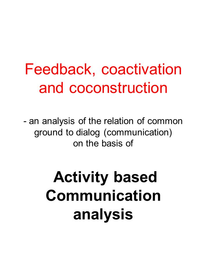 Feedback, coactivation and coconstruction - an analysis of the relation of common ground to dialog (communication) on the basis of Activity based Communication analysis