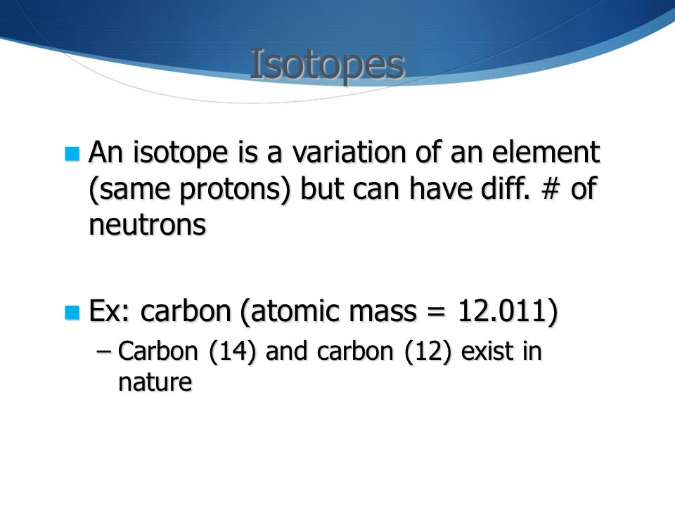 Isotopes An isotope is a variation of an element (same protons) but can have diff. # of neutrons. Ex: carbon (atomic mass = )