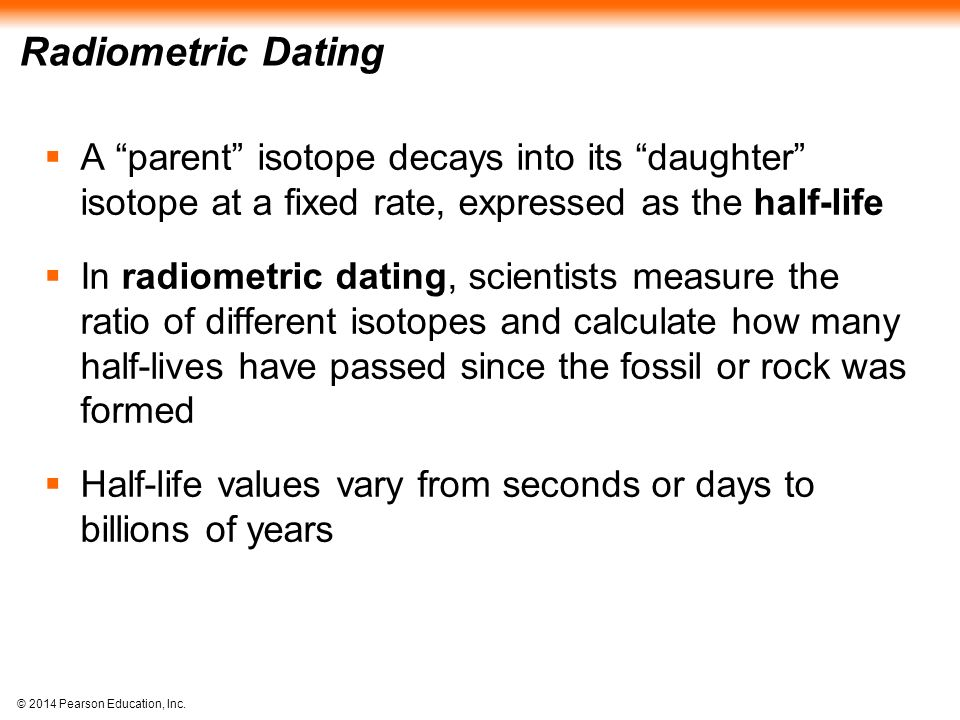 Radiometric Dating A parent isotope decays into its daughter isotope at a fixed rate, expressed as the half-life.